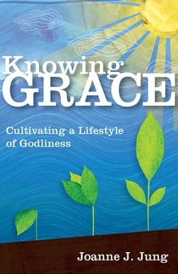 Knowing Grace: Cultivating a Lifestyle of Godliness  -     By: Joanne J. Jung