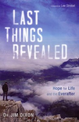 Last Things Revealed: Hope for Life and the Everafter  -     By: Jim Dixon, Lee Strobel