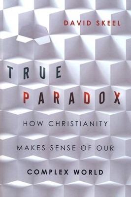 True Paradox: How Christianity Makes Sense of Our Complex World - eBook  -     By: David Skeel