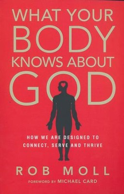 What Your Body Knows About God: How We Are Designed to Connect, Serve and Thrive - eBook  -     By: Rob Moll