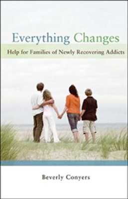 Everything Changes: Help for Families of Newly Recovering Addicts  -     By: Beverly Conyers