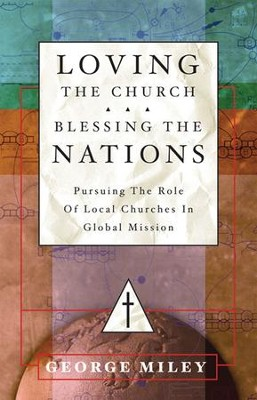 Loving the Church . . . Blessing the Nations: Pursuing the Role of Local Churches in Global Mission  -     By: George Miley