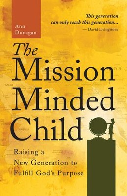 The Mission-Minded Child: Raising a New Generation to Fulfill God's Purpose  -     By: Ann Dunagan