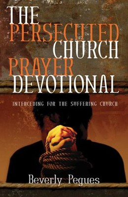 The Persecuted Church Prayer Devotional: Interceding for the Suffering Church  -     By: Beverly J. Pegues