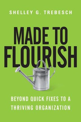 Made to Flourish: Beyond Quick Fixes to a Thriving Organization - eBook  -     By: Shelley G. Trebesch