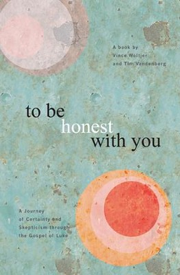 To Be Honest with You: A Journey of Certainty and Skepticism through the Gospel of Luke  -     By: Vince Woltjer, Tim Vandenberg