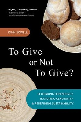 To Give or Not To Give: Rethinking Dependency, Restoring Generosity, and Redefining Sustainability  -     By: John Rowell, Peter Kuzmic