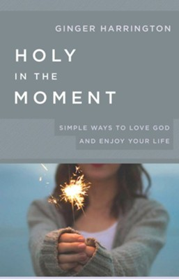 Holy in the Moment: Simple Ways to Love God and Enjoy Your Life  -     By: Ginger Harrington