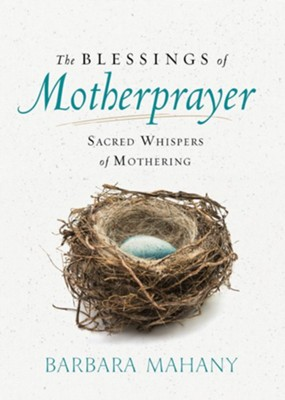 The Blessings of Motherprayer: Sacred Whispers of Mothering  -     By: Barbara Mahany