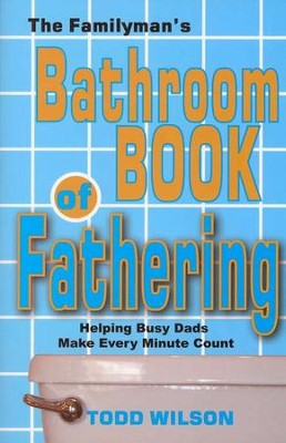 The Familyman's Bathroom Book of Fathering: Helping Busy Dads Make Every Minute Count  -     By: Todd Wilson