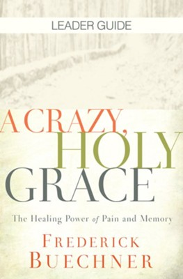 A Crazy, Holy Grace: The Healing Power of Pain and Memory, Leader Guide  -     By: Frederick Buechner