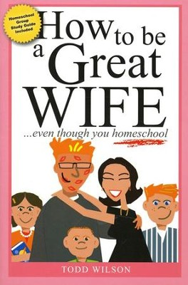 How to Be a Great Wife . . . Even Though You Homeschool   -     By: Todd Wilson