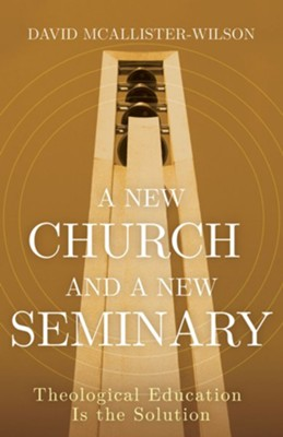 A New Church and a New Seminary: Theological Education is the Solution  -     By: David McAllister-Wilson