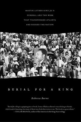 Burial for a King: Martin Luther King Jr.'s Funeral and the Week that Transformed Atlanta and Rocked the Nation - eBook  -     By: Rebecca Burns