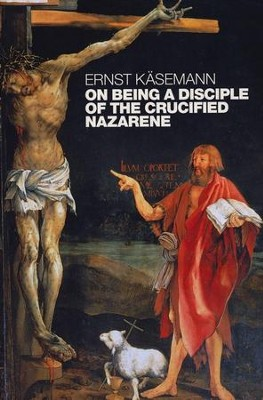 On Being a Disciple of the Crucified Nazarene: Unpublished Lectures and Sermons  -     By: Ernst Kasemann