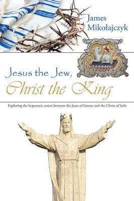 Jesus the Jew, Christ the King: Exploring the Hypostatic Union Between the Jesus of History and the Christ of Faith - eBook  -     By: James Mikolajczyk