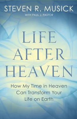 Life After Heaven: How My Time in Heaven Can Transform Your Life on Earth - eBook  -     By: Steven R. Musick, Paul J. Pastor
