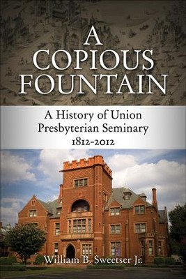 A Copious Fountain: A History of Union Presbyterian Seminary, 1812-2012 - eBook  -     By: William B. Sweetser Jr.