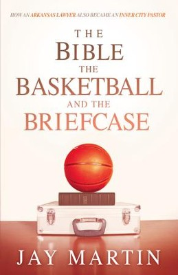 The Bible, The Basketball, and The Briefcase: How An Arkansas Lawyer Also Became An Inner City Pastor - eBook  -     By: Jay Martin