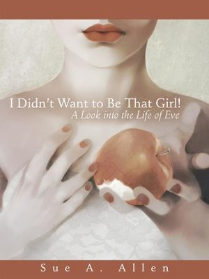 I Didnt Want to Be That Girl!: A Look into the Life of Eve - eBook  -     By: Sue A. Allen