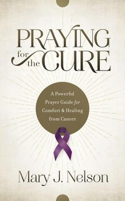 Praying for the Cure: A Powerful Prayer Guide for Comfort and Healing from Cancer - eBook  -     By: Mary J. Nelson