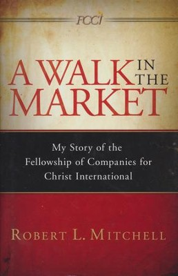 A Walk In The Market: My Story of the Fellowship of Companies for Christ International  -     By: Robert Mitchell