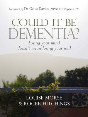 Could it be Dementia?: Losing your mind doesn't mean losing your soul - eBook  -     By: Louise Morse, Roger Hitchings