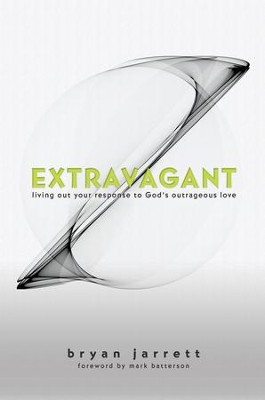 Extravagant: Living Out Your Response to God's Outrageous Love - eBook  -     By: Bryan Jarrett, Mark Batterson