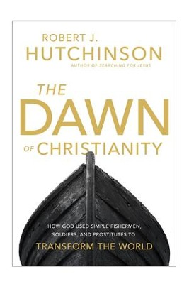 The Dawn of Christianity: How God Used Simple Fishermen, Soldiers, and Prostitutes to Transform the World - eBook  -     By: Robert J. Hutchinson