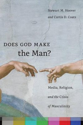 Does God Make the Man? Media, Religion, and the Crisis of Masculinity  -     By: Stewart M. Hoover, Curtis D. Coats