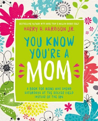 You Know You're a Mom: A Book for Moms Who Spend Saturdays at the Soccer Field Instead of the Spa - eBook  -     By: Harry Harrison