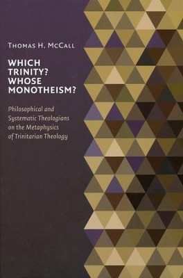 Which Trinity? Whose Monotheism?: Philosophical and Systematic Theologians in the Metaphysics of Trinitarian Theology  -     By: Thomas McCall