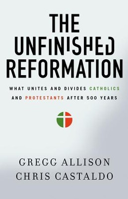 The Unfinished Reformation: What Unites and Divides Catholics and Protestants After 500 Years - eBook  -     By: Gregg Allison, Christopher A. Castaldo