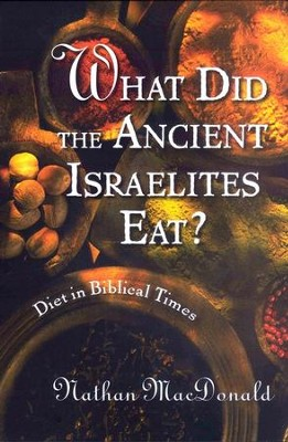 What Did the Ancient Israelites Eat? Diet in Biblical Times  -     By: Nathan MacDonald