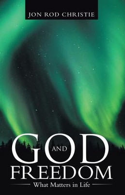 God and Freedom: What Matters in Life - eBook  -     By: Jon Rod Christie