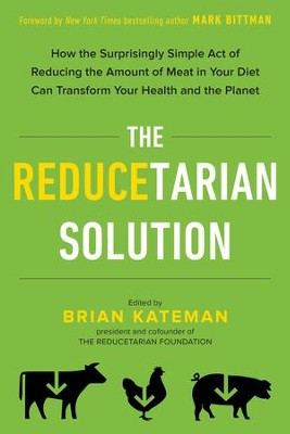The Reducetarian Solution: How the Surprisingly Simple Act of Reducing the Amount of Meat in Your Diet Can Transform Your Health and the Planet - eBook  -     By: Brian Kateman, Mark Bittman