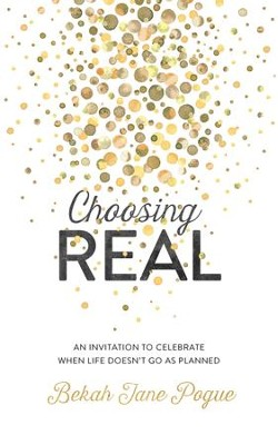 Choosing Real: An Invitation to Celebrate When Life Doesn't Go as Planned - eBook  -     By: Bekah Jane Pogue