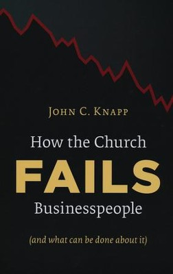 How the Church Fails Businesspeople (And What Can Be Done about It)  -     By: John C. Knapp