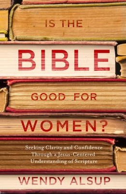 Is the Bible Good for Women?: Seeking Clarity and Confidence Through a Jesus-Centered Understanding of  -     By: Wendy Alsup