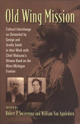 Old Wing Mission: The Chronicles of the Reverend George N. and Arvilla Powers Smith: Missionary Teachers of Chief Wakazoo's Ottawa Indian Band  -     By: Robert P. Swierenga, William Van Appledorn