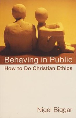 Behaving in Public: How to Do Christian Ethics  -     By: Nigel Biggar