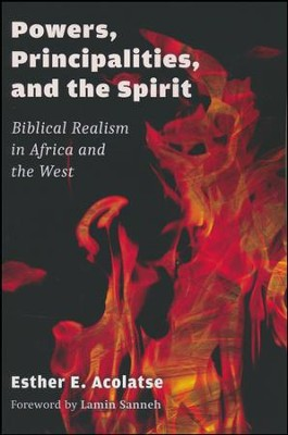 Powers, Principalities, and the Spirit: Biblical Realism in Africa and the West  -     By: Esther E. Acolatse