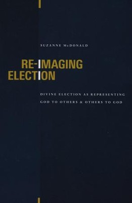 Re-imaging Election: Divine Election As Representing God to Others and Others to God  -     By: Suzanne McDonald