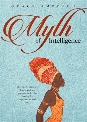 Myth of Intelligence: The shy African girl has found her purpose in life by sharing her experiences with you... - eBook  -     By: Grace Ampofoh