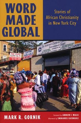 Word Made Global: Stories of African Christianity in New York City  -     By: Mark R. Gornik