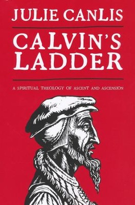 Calvin's Ladder: A Spiritual Theology of Ascent and Ascension  -     By: Julie Canlis
