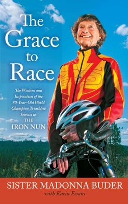 The Grace to Race: The Wisdom and Inspiration of the 80-Year-Old World Champion Triathlete Known as the Iron Nun - eBook  -     By: Sister Madonna Buder