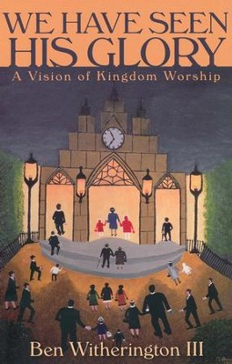 We Have Seen His Glory: A Vision of Kingdom Worship  -     By: Ben Witherington III