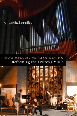 From Memory to Imagination: Reforming the Church's Music  -     By: Randall Bradley