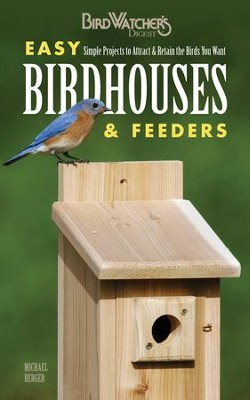 Birdwatcher's Digest Easy Birdhouses & Feeders: Simple Projects to Attract and Retain the Birds You Want  -     By: Michael Berger